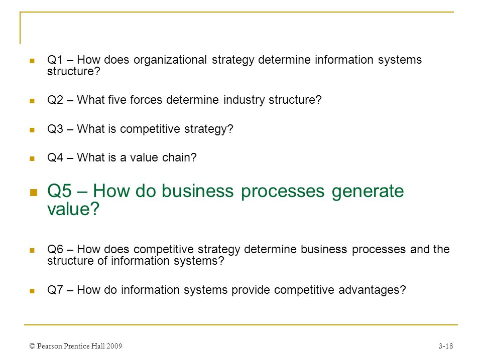 © Pearson Prentice Hall 20093-18 Q1 – How does organizational strategy determine information systems structure? Q2 – What five forces determine indust