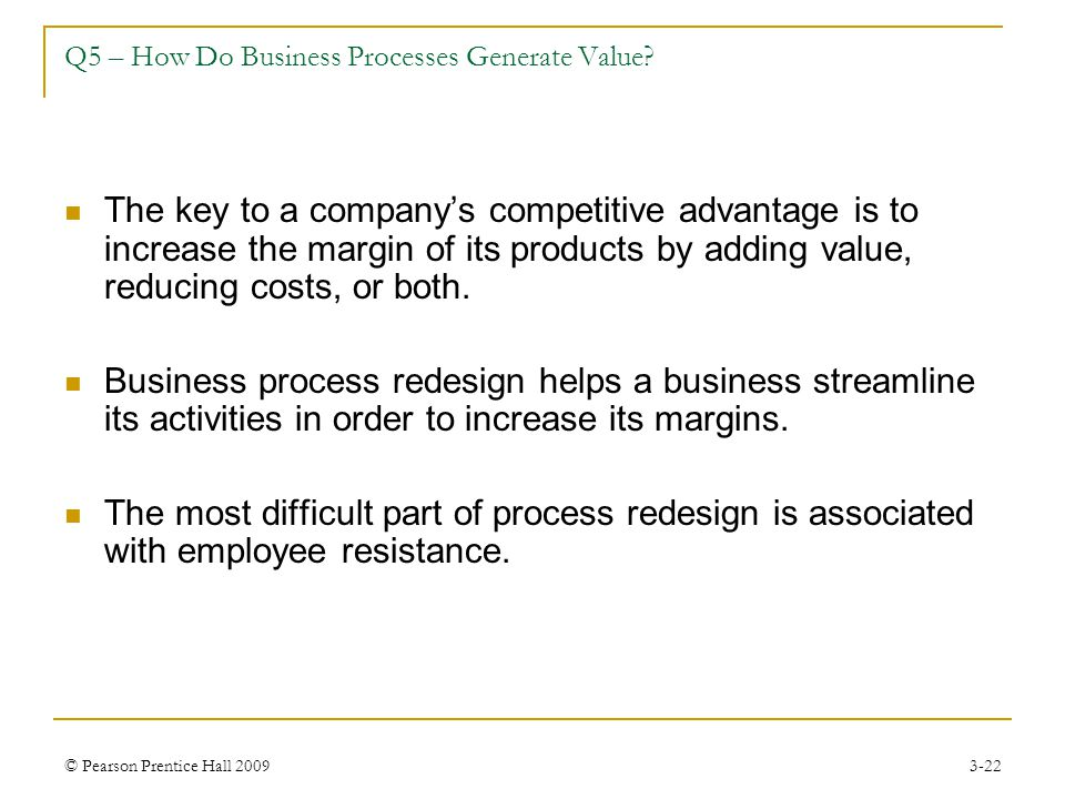 © Pearson Prentice Hall 20093-22 Q5 – How Do Business Processes Generate Value? The key to a company's competitive advantage is to increase the margin