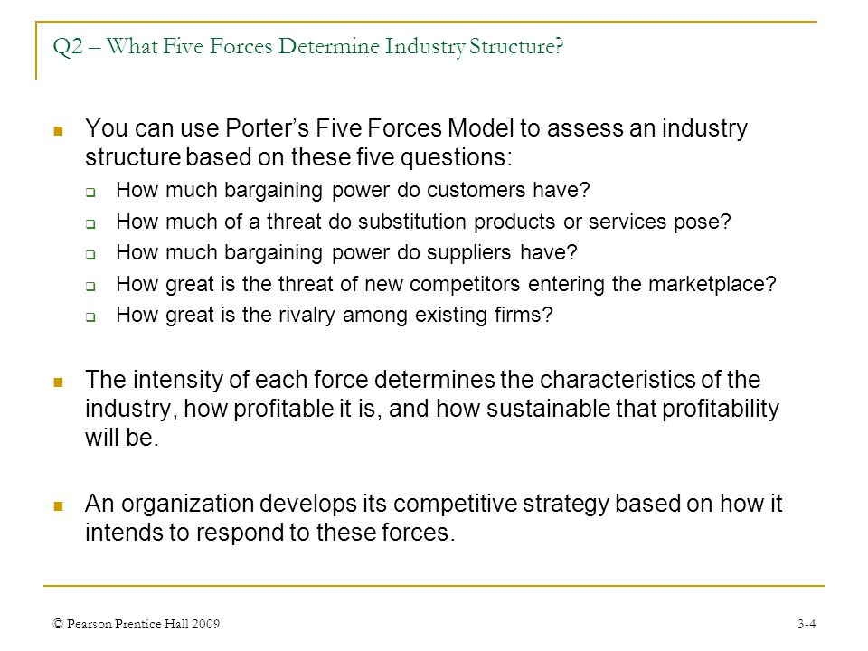 © Pearson Prentice Hall 20093-4 Q2 – What Five Forces Determine Industry Structure? You can use Porter's Five Forces Model to assess an industry struc