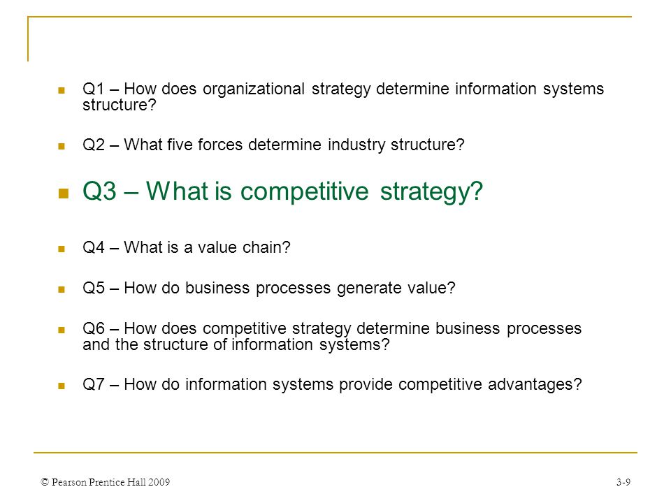 © Pearson Prentice Hall 20093-10 Q3 – What is Competitive Strategy A company can choose one of four competitive strategies to help it respond to the structure of its industry.