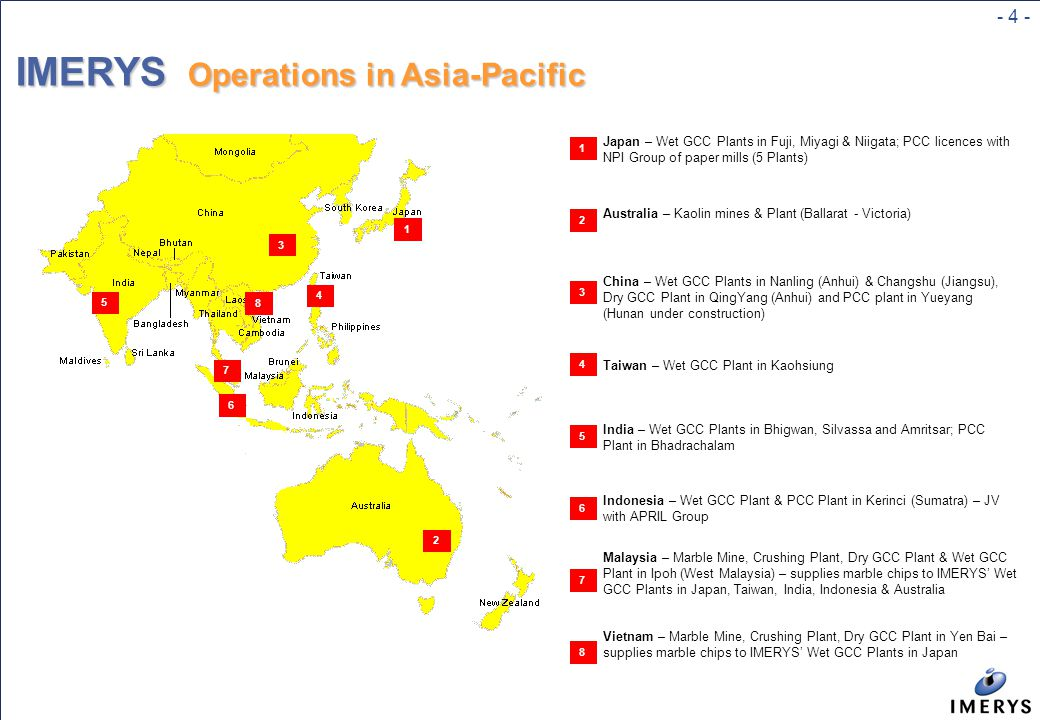 - 4 - IMERYS Operations in Asia-Pacific 1 2 3 4 5 6 7 8 1 2 3 4 5 6 7 8 Japan – Wet GCC Plants in Fuji, Miyagi & Niigata; PCC licences with NPI Group of paper mills (5 Plants) Australia – Kaolin mines & Plant (Ballarat - Victoria) China – Wet GCC Plants in Nanling (Anhui) & Changshu (Jiangsu), Dry GCC Plant in QingYang (Anhui) and PCC plant in Yueyang (Hunan under construction) Taiwan – Wet GCC Plant in Kaohsiung India – Wet GCC Plants in Bhigwan, Silvassa and Amritsar; PCC Plant in Bhadrachalam Indonesia – Wet GCC Plant & PCC Plant in Kerinci (Sumatra) – JV with APRIL Group Malaysia – Marble Mine, Crushing Plant, Dry GCC Plant & Wet GCC Plant in Ipoh (West Malaysia) – supplies marble chips to IMERYS' Wet GCC Plants in Japan, Taiwan, India, Indonesia & Australia Vietnam – Marble Mine, Crushing Plant, Dry GCC Plant in Yen Bai – supplies marble chips to IMERYS' Wet GCC Plants in Japan
