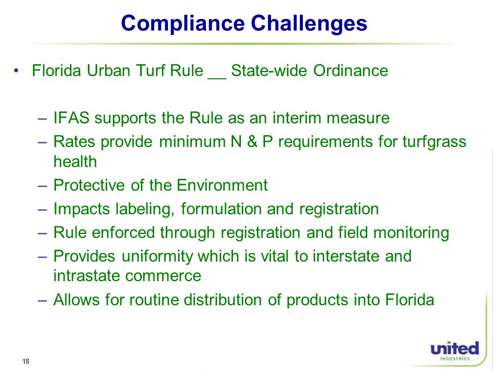 18 Compliance Challenges Florida Urban Turf Rule __ State-wide Ordinance –IFAS supports the Rule as an interim measure –Rates provide minimum N & P requirements for turfgrass health –Protective of the Environment –Impacts labeling, formulation and registration –Rule enforced through registration and field monitoring –Provides uniformity which is vital to interstate and intrastate commerce –Allows for routine distribution of products into Florida