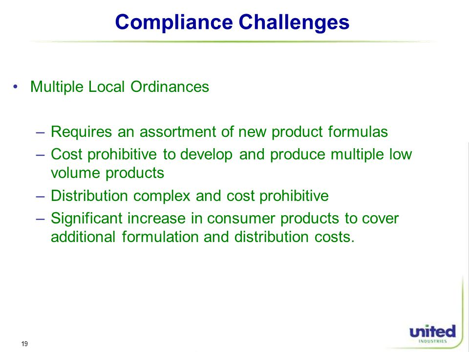 19 Compliance Challenges Multiple Local Ordinances –Requires an assortment of new product formulas –Cost prohibitive to develop and produce multiple low volume products –Distribution complex and cost prohibitive –Significant increase in consumer products to cover additional formulation and distribution costs.
