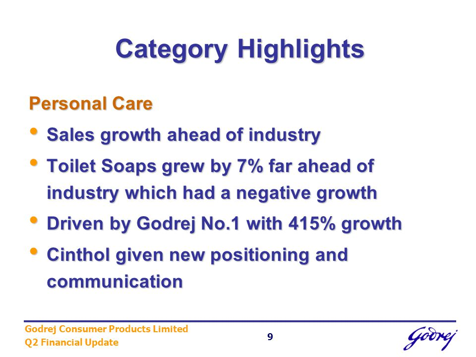 Godrej Consumer Products Limited Q2 Financial Update 9 Category Highlights Personal Care Sales growth ahead of industry Sales growth ahead of industry Toilet Soaps grew by 7% far ahead of industry which had a negative growth Toilet Soaps grew by 7% far ahead of industry which had a negative growth Driven by Godrej No.1 with 415% growth Driven by Godrej No.1 with 415% growth Cinthol given new positioning and communication Cinthol given new positioning and communication