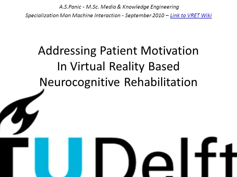 Addressing Patient Motivation In Virtual Reality Based Neurocognitive Rehabilitation A.S.Panic - M.Sc. Media & Knowledge Engineering Specialization Ma