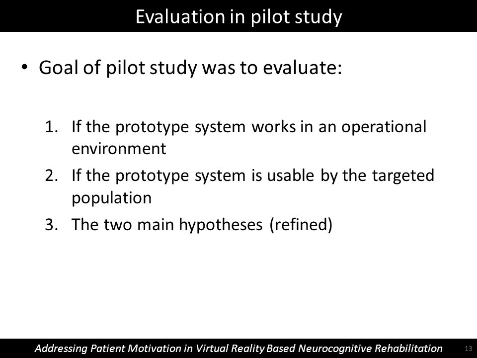 Evaluation in pilot study Addressing Patient Motivation in Virtual Reality Based Neurocognitive Rehabilitation Goal of pilot study was to evaluate: 1.