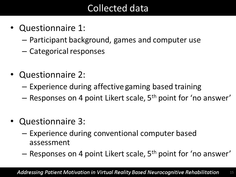 Collected data Addressing Patient Motivation in Virtual Reality Based Neurocognitive Rehabilitation Questionnaire 1: – Participant background, games and computer use – Categorical responses Questionnaire 2: – Experience during affective gaming based training – Responses on 4 point Likert scale, 5 th point for 'no answer' Questionnaire 3: – Experience during conventional computer based assessment – Responses on 4 point Likert scale, 5 th point for 'no answer' 15