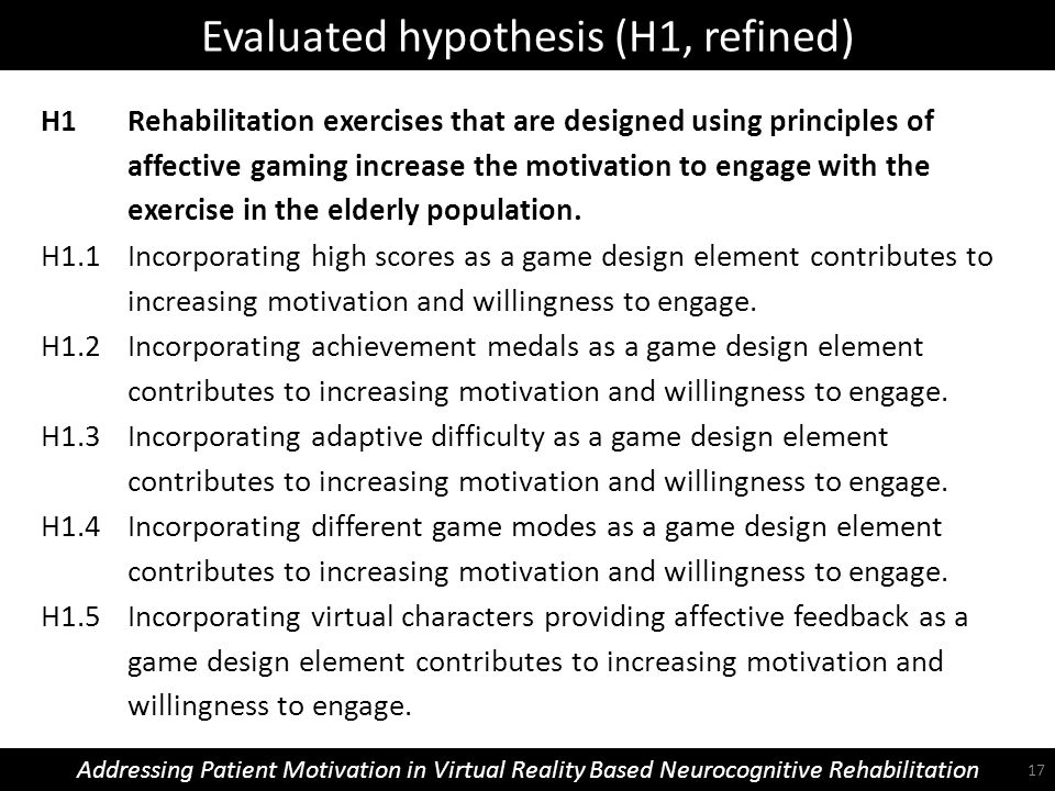 Evaluated hypothesis (H1, refined) Addressing Patient Motivation in Virtual Reality Based Neurocognitive Rehabilitation H1 Rehabilitation exercises that are designed using principles of affective gaming increase the motivation to engage with the exercise in the elderly population.