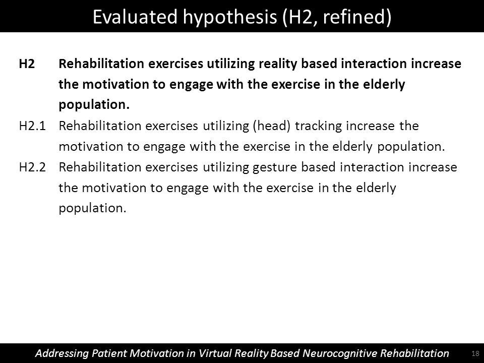 Evaluated hypothesis (H2, refined) Addressing Patient Motivation in Virtual Reality Based Neurocognitive Rehabilitation H2 Rehabilitation exercises utilizing reality based interaction increase the motivation to engage with the exercise in the elderly population.