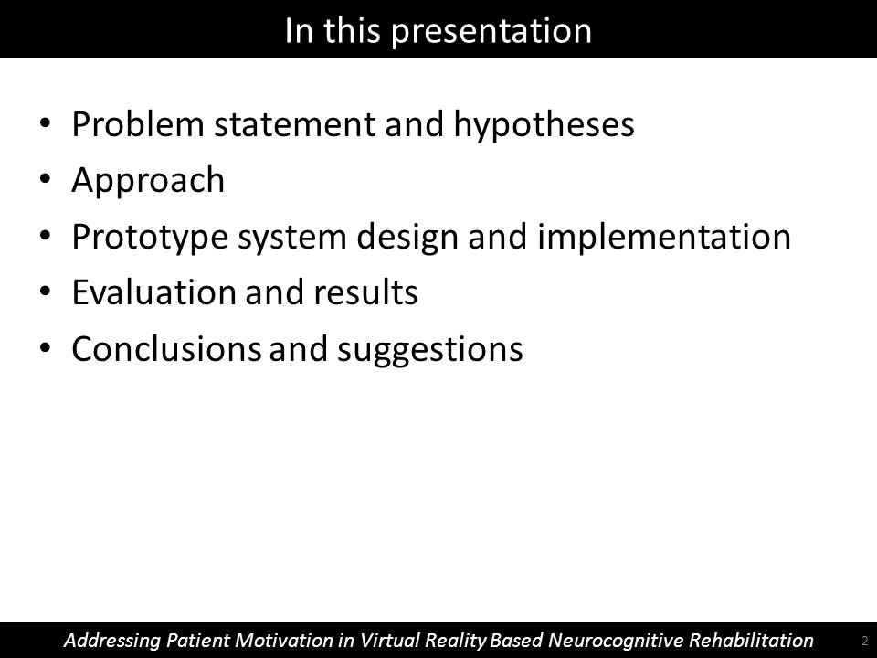 In this presentation Addressing Patient Motivation in Virtual Reality Based Neurocognitive Rehabilitation Problem statement and hypotheses Approach Prototype system design and implementation Evaluation and results Conclusions and suggestions 2