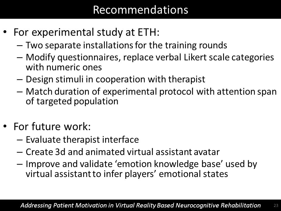 Recommendations Addressing Patient Motivation in Virtual Reality Based Neurocognitive Rehabilitation For experimental study at ETH: – Two separate installations for the training rounds – Modify questionnaires, replace verbal Likert scale categories with numeric ones – Design stimuli in cooperation with therapist – Match duration of experimental protocol with attention span of targeted population For future work: – Evaluate therapist interface – Create 3d and animated virtual assistant avatar – Improve and validate 'emotion knowledge base' used by virtual assistant to infer players' emotional states 23