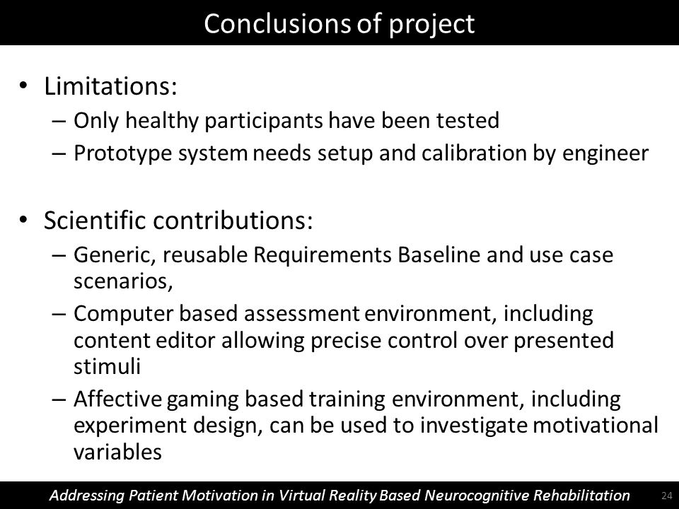 Conclusions of project Addressing Patient Motivation in Virtual Reality Based Neurocognitive Rehabilitation Limitations: – Only healthy participants have been tested – Prototype system needs setup and calibration by engineer Scientific contributions: – Generic, reusable Requirements Baseline and use case scenarios, – Computer based assessment environment, including content editor allowing precise control over presented stimuli – Affective gaming based training environment, including experiment design, can be used to investigate motivational variables 24