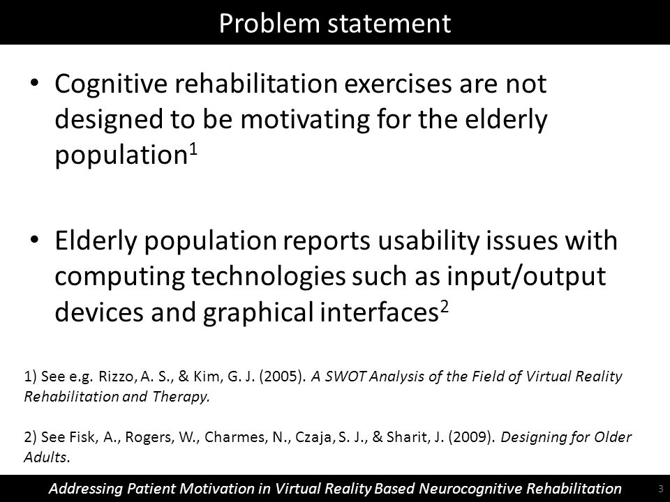Problem statement Addressing Patient Motivation in Virtual Reality Based Neurocognitive Rehabilitation Cognitive rehabilitation exercises are not designed to be motivating for the elderly population 1 Elderly population reports usability issues with computing technologies such as input/output devices and graphical interfaces 2 1) See e.g.