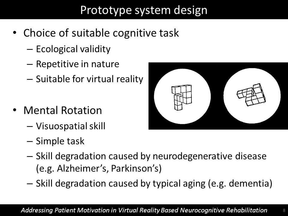 Prototype system design Addressing Patient Motivation in Virtual Reality Based Neurocognitive Rehabilitation Choice of suitable cognitive task – Ecological validity – Repetitive in nature – Suitable for virtual reality Mental Rotation – Visuospatial skill – Simple task – Skill degradation caused by neurodegenerative disease (e.g.