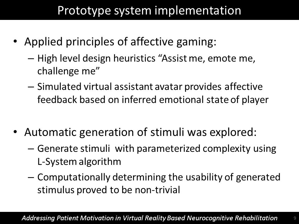 Prototype system implementation Addressing Patient Motivation in Virtual Reality Based Neurocognitive Rehabilitation Applied principles of affective gaming: – High level design heuristics Assist me, emote me, challenge me – Simulated virtual assistant avatar provides affective feedback based on inferred emotional state of player Automatic generation of stimuli was explored: – Generate stimuli with parameterized complexity using L-System algorithm – Computationally determining the usability of generated stimulus proved to be non-trivial 9
