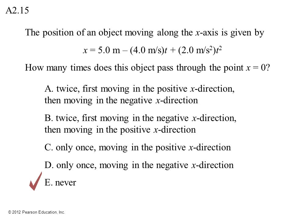 © 2012 Pearson Education, Inc. The position of an object moving along the x-axis is given by x = 5.0 m – (4.0 m/s)t + (2.0 m/s 2 )t 2 How many times d