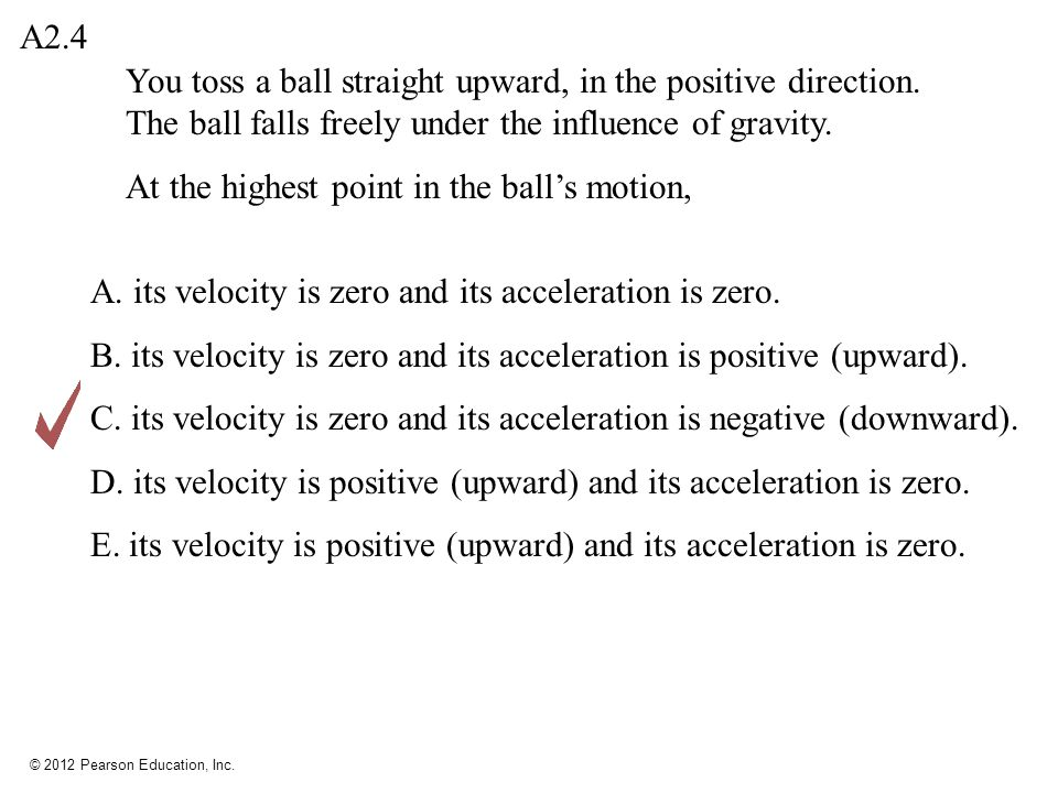 © 2012 Pearson Education, Inc.A. its velocity is zero and its acceleration is zero.