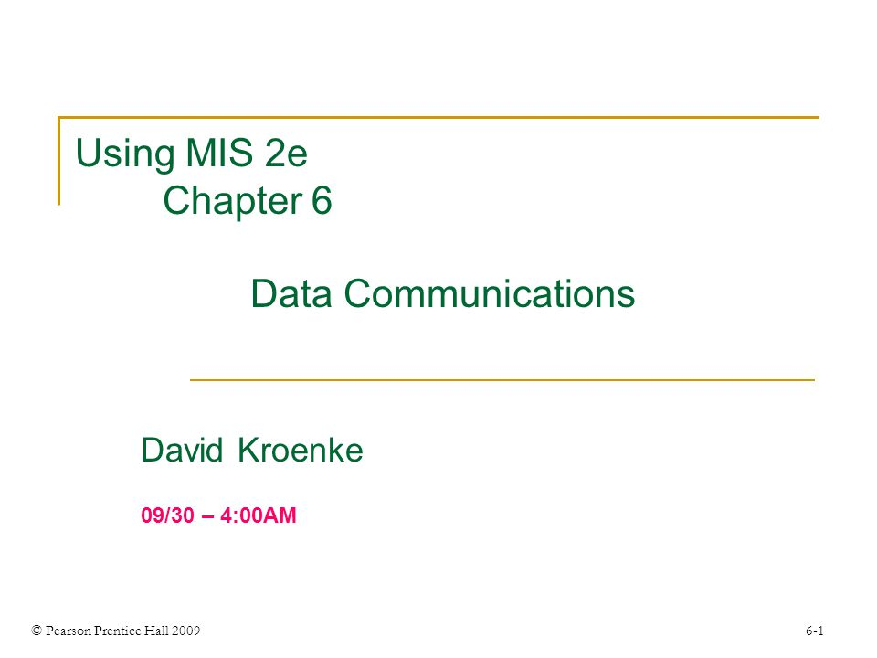 © Pearson Prentice Hall 2009 6-1 Using MIS 2e Chapter 6 Data Communications David Kroenke 09/30 – 4:00AM