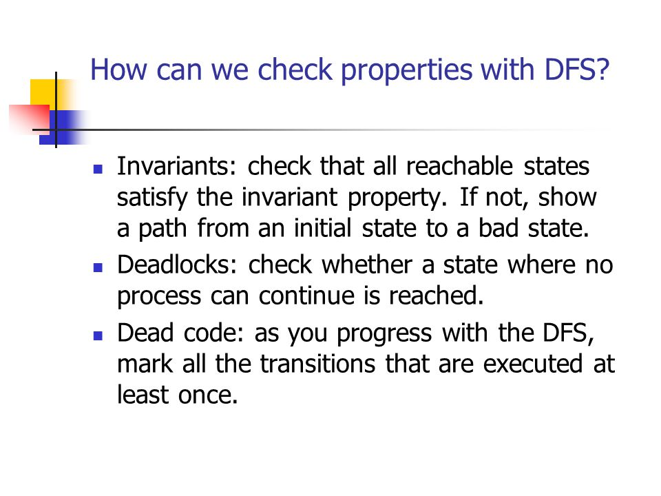 How can we check properties with DFS? Invariants: check that all reachable states satisfy the invariant property. If not, show a path from an initial