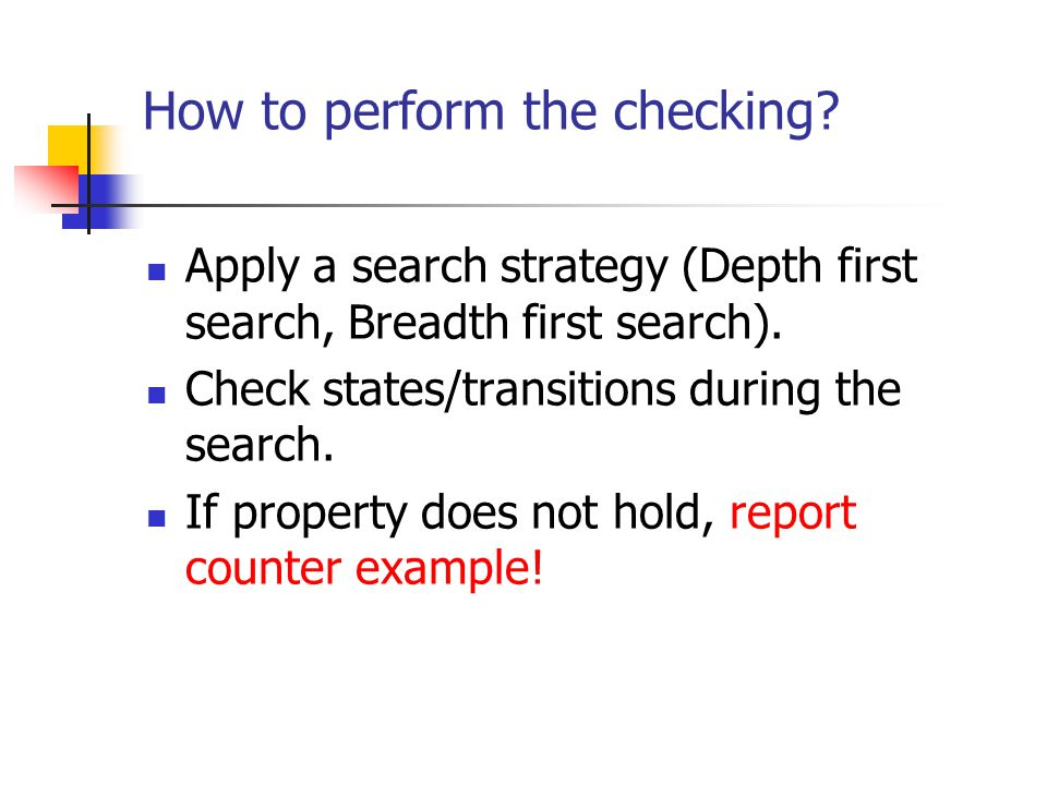 How to perform the checking? Apply a search strategy (Depth first search, Breadth first search). Check states/transitions during the search. If proper