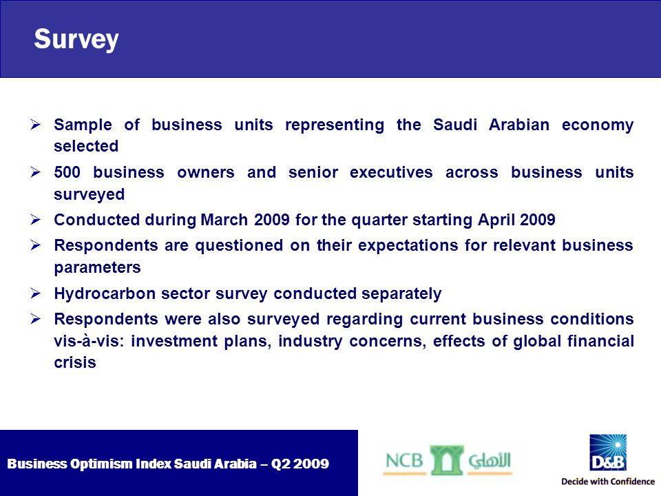 Business Optimism Index Saudi Arabia – Q2 2009  Business optimism indices drop for all six parameters  Further easing of inflationary pressure  Business units cautious about inventory levels  Increased number of businesses lean towards no investments  Sentiments dip further in the Hydrocarbon sector Outlook for Q2 2009