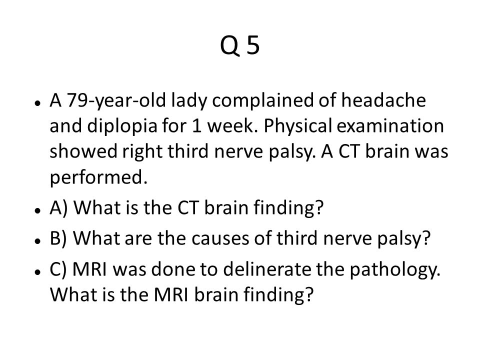 Q 5 A 79-year-old lady complained of headache and diplopia for 1 week. Physical examination showed right third nerve palsy. A CT brain was performed.