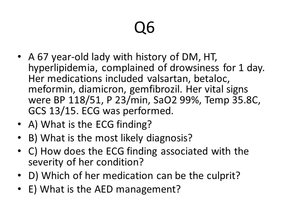 Q6 A 67 year-old lady with history of DM, HT, hyperlipidemia, complained of drowsiness for 1 day.