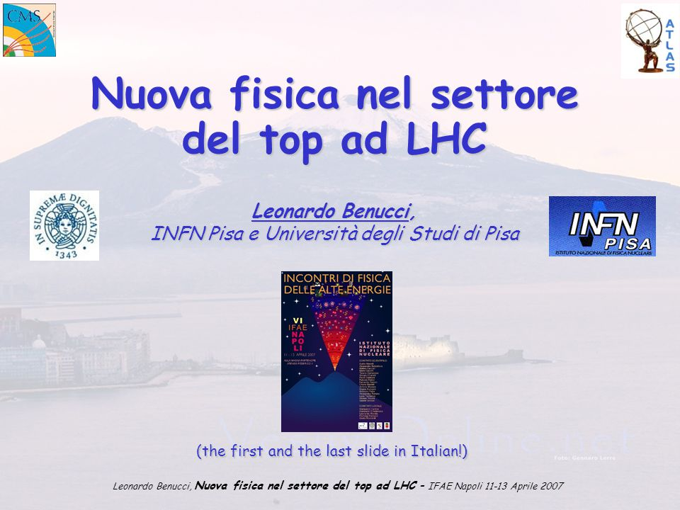 Leonardo Benucci, Nuova fisica nel settore del top ad LHC – IFAE Napoli 11-13 Aprile 2007 Nuova fisica nel settore del top ad LHC Leonardo Benucci, INFN Pisa e Università degli Studi di Pisa (the first and the last slide in Italian!)