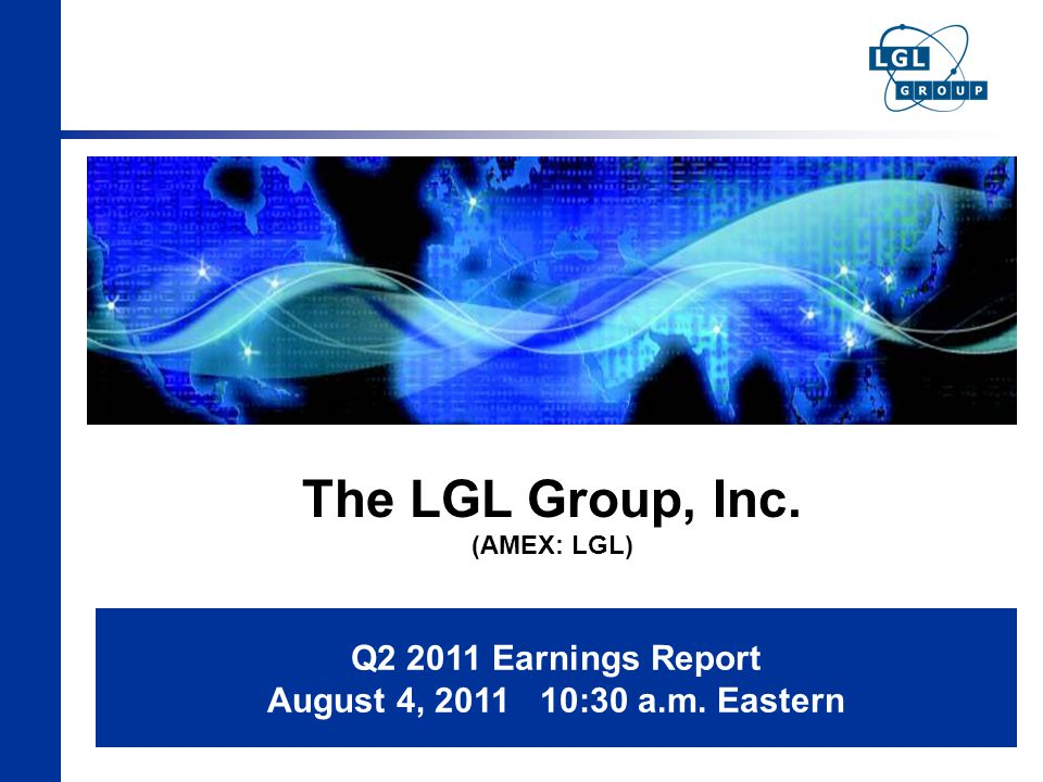 The LGL Group, Inc. (AMEX: LGL) Q2 2011 Earnings Report August 4, 2011 10:30 a.m. Eastern