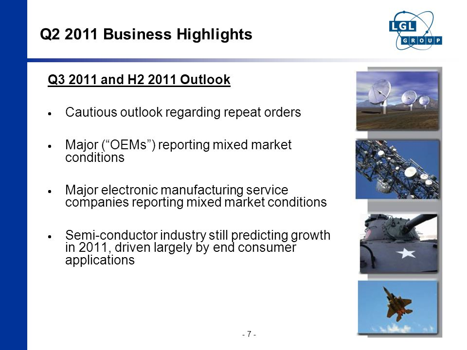 Q2 2011 Business Highlights - 7 - Q3 2011 and H2 2011 Outlook  Cautious outlook regarding repeat orders  Major ( OEMs ) reporting mixed market conditions  Major electronic manufacturing service companies reporting mixed market conditions  Semi-conductor industry still predicting growth in 2011, driven largely by end consumer applications