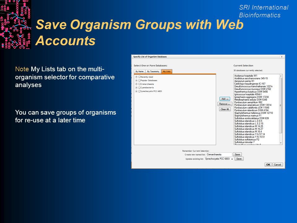 SRI International Bioinformatics Save Organism Groups with Web Accounts Note My Lists tab on the multi- organism selector for comparative analyses You