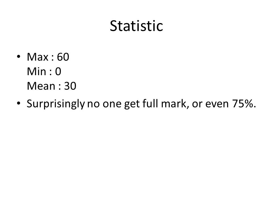 Statistic Max : 60 Min : 0 Mean : 30 Surprisingly no one get full mark, or even 75%.