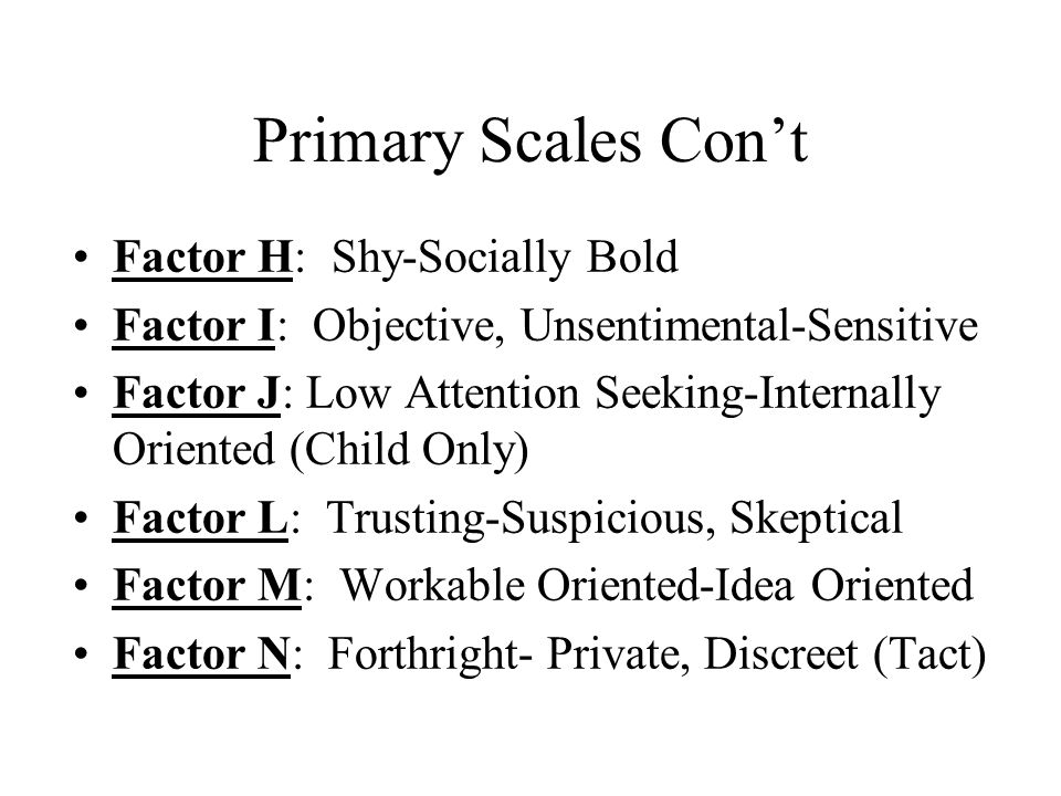 Primary Scales Con't Factor H: Shy-Socially Bold Factor I: Objective, Unsentimental-Sensitive Factor J: Low Attention Seeking-Internally Oriented (Chi
