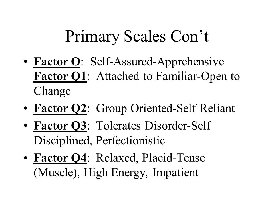 Primary Scales Con't Factor O: Self-Assured-Apprehensive Factor Q1: Attached to Familiar-Open to Change Factor Q2: Group Oriented-Self Reliant Factor