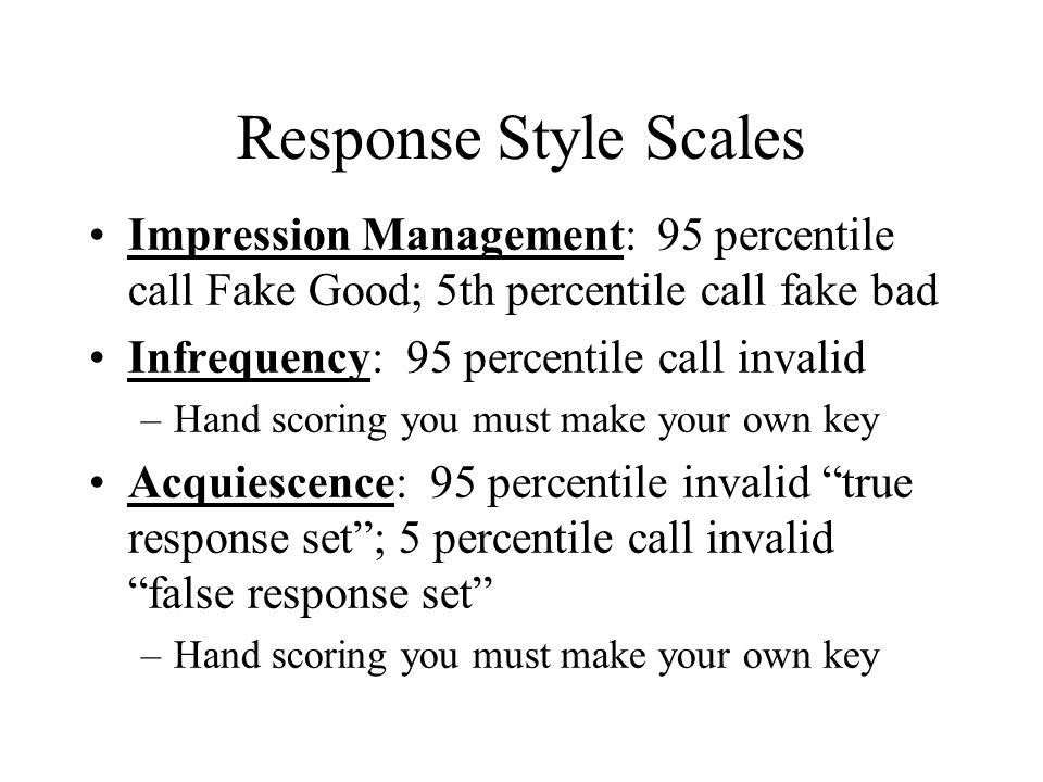 Response Style Scales Impression Management: 95 percentile call Fake Good; 5th percentile call fake bad Infrequency: 95 percentile call invalid –Hand