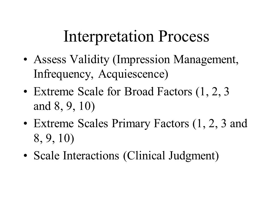 Interpretation Process Assess Validity (Impression Management, Infrequency, Acquiescence) Extreme Scale for Broad Factors (1, 2, 3 and 8, 9, 10) Extre