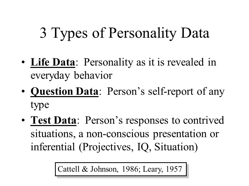 3 Types of Personality Data Life Data: Personality as it is revealed in everyday behavior Question Data: Person's self-report of any type Test Data: P