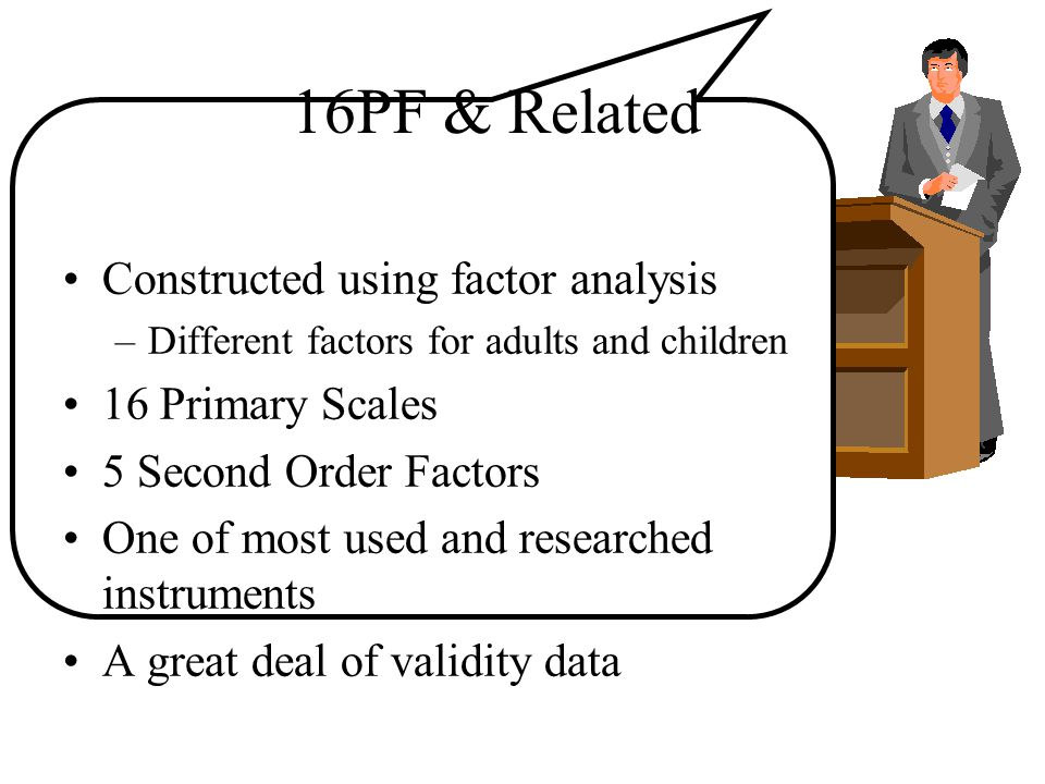 16PF & Related Constructed using factor analysis –Different factors for adults and children 16 Primary Scales 5 Second Order Factors One of most used