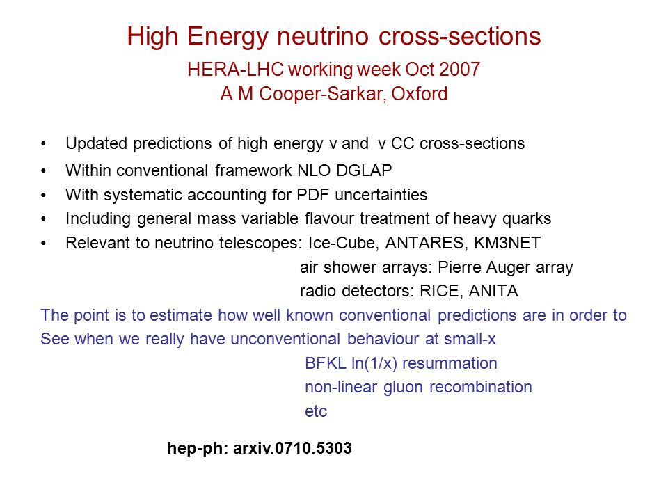High Energy neutrino cross-sections HERA-LHC working week Oct 2007 A M Cooper-Sarkar, Oxford Updated predictions of high energy ν and ν CC cross-sections Within conventional framework NLO DGLAP With systematic accounting for PDF uncertainties Including general mass variable flavour treatment of heavy quarks Relevant to neutrino telescopes: Ice-Cube, ANTARES, KM3NET air shower arrays: Pierre Auger array radio detectors: RICE, ANITA The point is to estimate how well known conventional predictions are in order to See when we really have unconventional behaviour at small-x BFKL ln(1/x) resummation non-linear gluon recombination etc hep-ph: arxiv.0710.5303