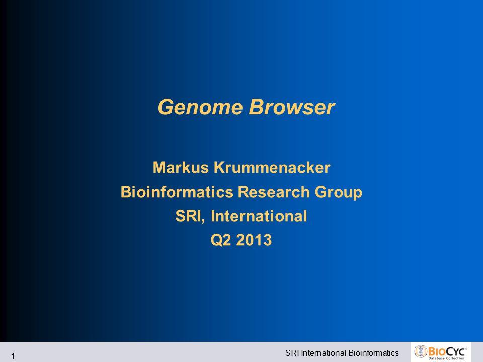 SRI International Bioinformatics 1 Genome Browser Markus Krummenacker Bioinformatics Research Group SRI, International Q2 2013
