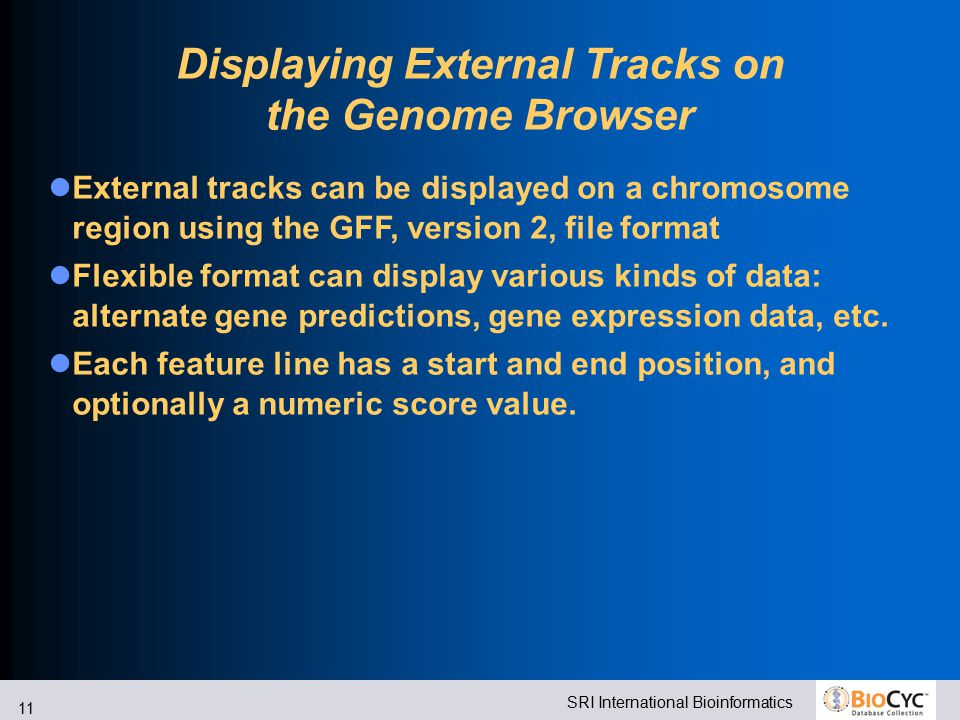 SRI International Bioinformatics 11 Displaying External Tracks on the Genome Browser External tracks can be displayed on a chromosome region using the GFF, version 2, file format Flexible format can display various kinds of data: alternate gene predictions, gene expression data, etc.