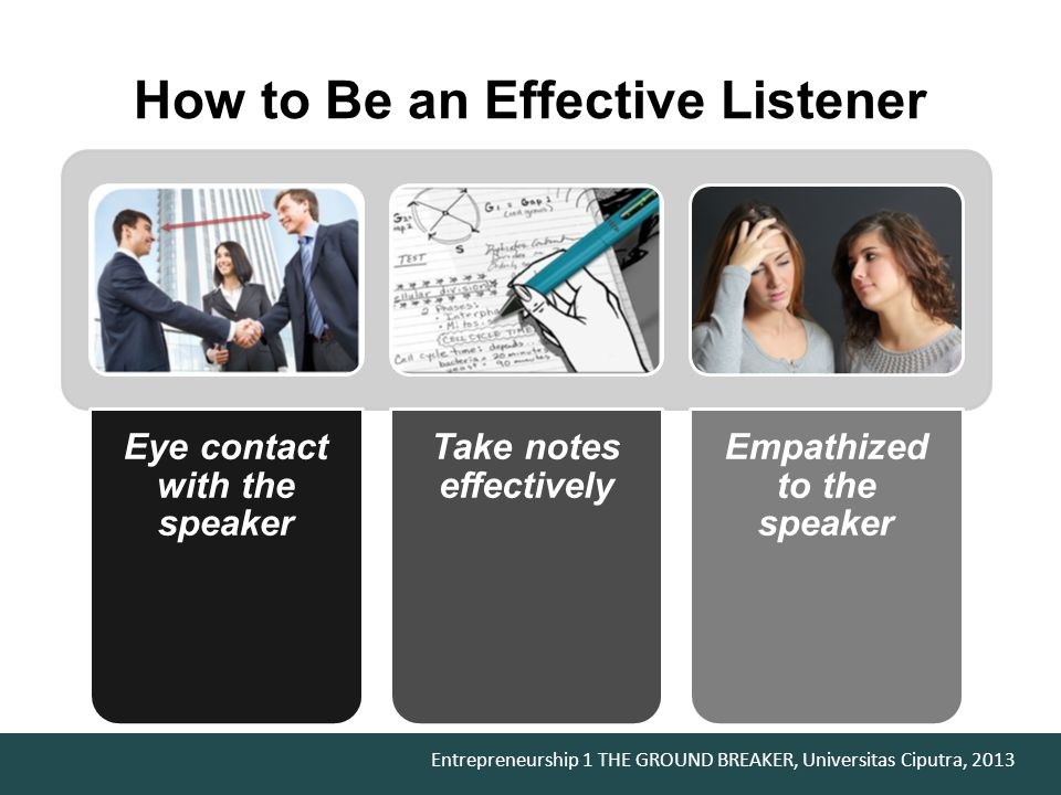 Entrepreneurship 1 THE GROUND BREAKER, Universitas Ciputra, 2013 How to Be an Effective Listener Eye contact with the speaker Take notes effectively Empathized to the speaker
