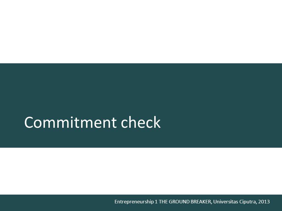 Entrepreneurship 1 THE GROUND BREAKER, Universitas Ciputra, 2013 Commitment check