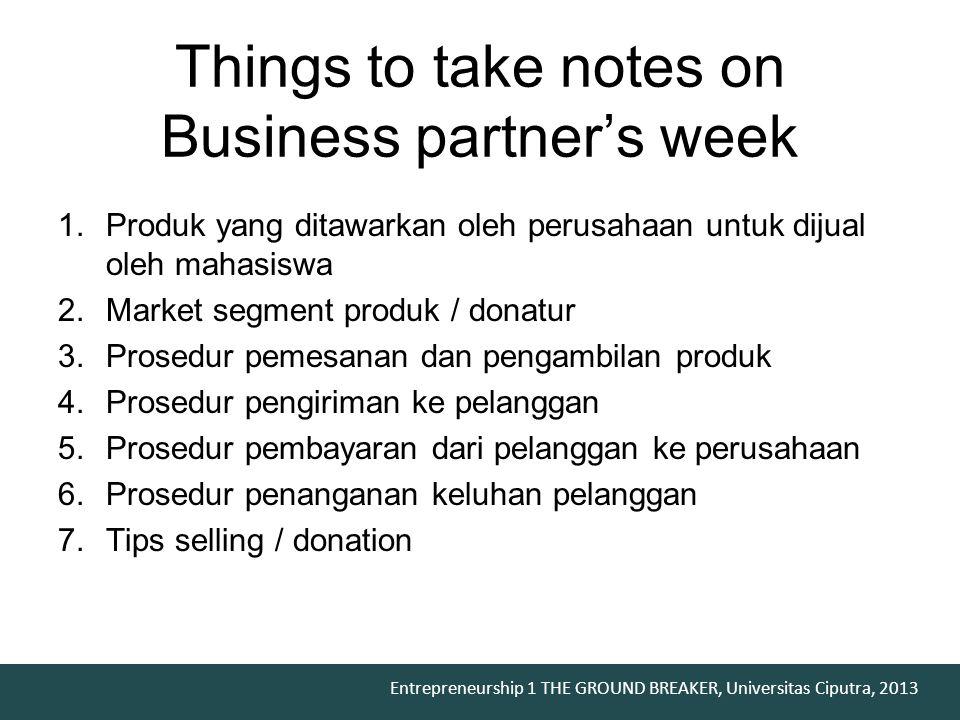 Entrepreneurship 1 THE GROUND BREAKER, Universitas Ciputra, 2013 1.Produk yang ditawarkan oleh perusahaan untuk dijual oleh mahasiswa 2.Market segment produk / donatur 3.Prosedur pemesanan dan pengambilan produk 4.Prosedur pengiriman ke pelanggan 5.Prosedur pembayaran dari pelanggan ke perusahaan 6.Prosedur penanganan keluhan pelanggan 7.Tips selling / donation Things to take notes on Business partner's week