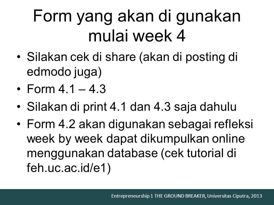 Entrepreneurship 1 THE GROUND BREAKER, Universitas Ciputra, 2013 Silakan cek di share (akan di posting di edmodo juga) Form 4.1 – 4.3 Silakan di print 4.1 dan 4.3 saja dahulu Form 4.2 akan digunakan sebagai refleksi week by week dapat dikumpulkan online menggunakan database (cek tutorial di feh.uc.ac.id/e1) Form yang akan di gunakan mulai week 4