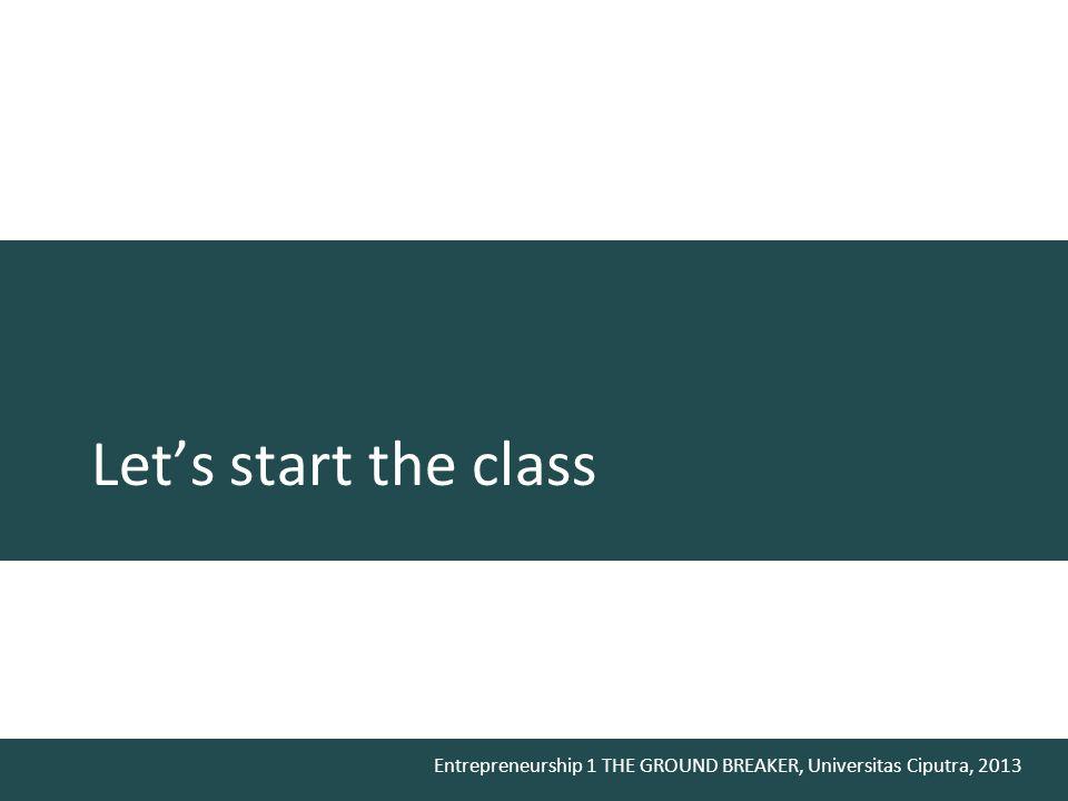 Entrepreneurship 1 THE GROUND BREAKER, Universitas Ciputra, 2013 Let's start the class