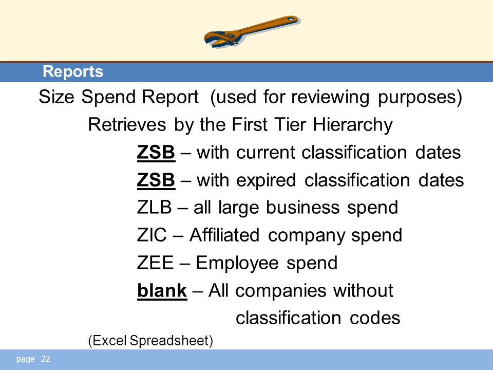 page Reports eports Size Spend Report (used for reviewing purposes) Retrieves by the First Tier Hierarchy ZSB – with current classification dates ZSB – with expired classification dates ZLB – all large business spend ZIC – Affiliated company spend ZEE – Employee spend blank – All companies without classification codes (Excel Spreadsheet) 22