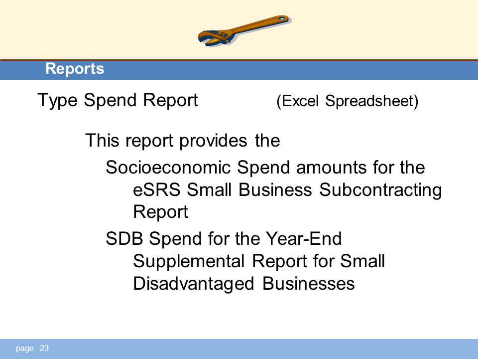 page Reports Type Spend Report (Excel Spreadsheet) This report provides the Socioeconomic Spend amounts for the eSRS Small Business Subcontracting Report SDB Spend for the Year-End Supplemental Report for Small Disadvantaged Businesses 23
