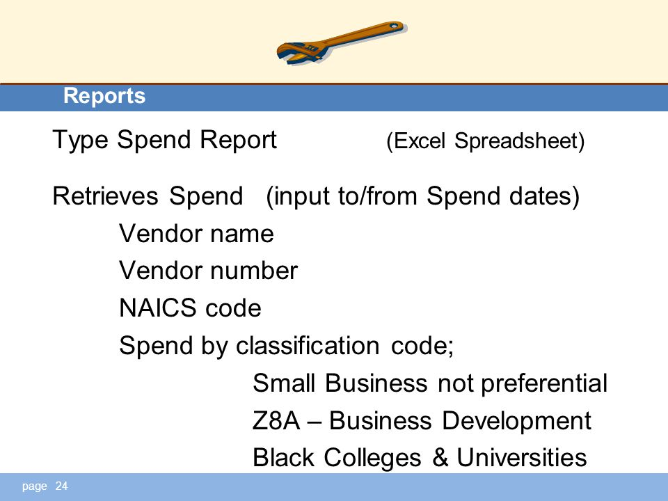 page Reports Type Spend Report (Excel Spreadsheet) Retrieves Spend (input to/from Spend dates) Vendor name Vendor number NAICS code Spend by classific