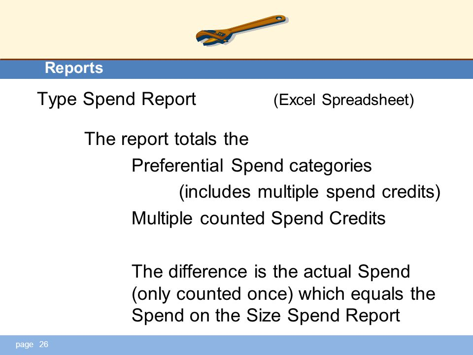 page Reports Type Spend Report (Excel Spreadsheet) The report totals the Preferential Spend categories (includes multiple spend credits) Multiple counted Spend Credits The difference is the actual Spend (only counted once) which equals the Spend on the Size Spend Report 26